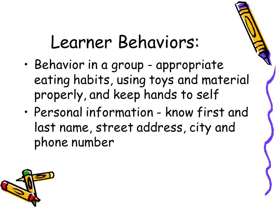 Learner Behaviors: Behavior in a group - appropriate eating habits, using toys and material properly, and keep hands to self.