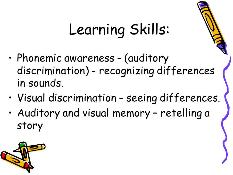 Learning Skills: Phonemic awareness - (auditory discrimination) - recognizing differences in sounds.