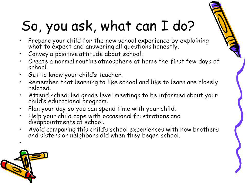 So, you ask, what can I do Prepare your child for the new school experience by explaining what to expect and answering all questions honestly.