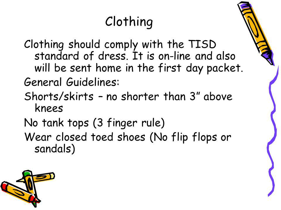 Clothing Clothing should comply with the TISD standard of dress. It is on-line and also will be sent home in the first day packet.