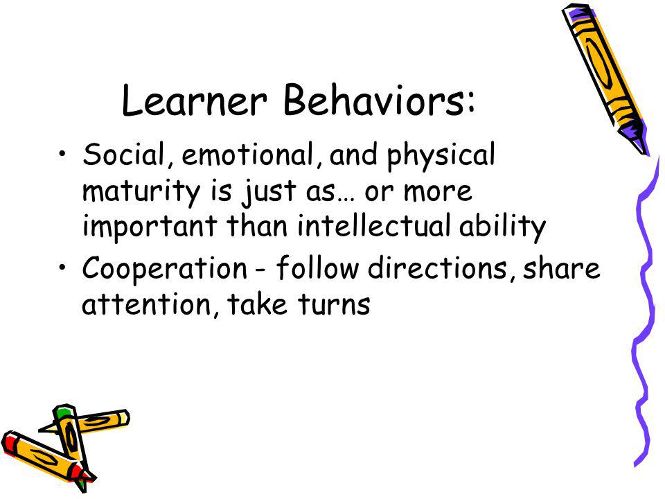 Learner Behaviors: Social, emotional, and physical maturity is just as… or more important than intellectual ability.
