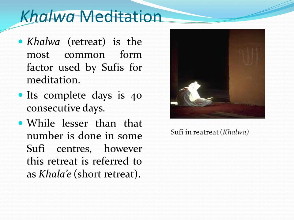 Khalwa Meditation Khalwa (retreat) is the most common form factor used by Sufis for meditation. Its complete days is 40 consecutive days.