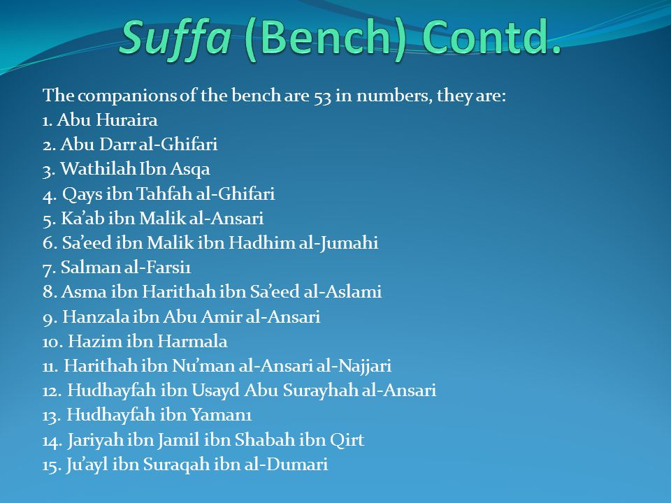 Suffa (Bench) Contd. The companions of the bench are 53 in numbers, they are: 1. Abu Huraira. 2. Abu Darr al-Ghifari.