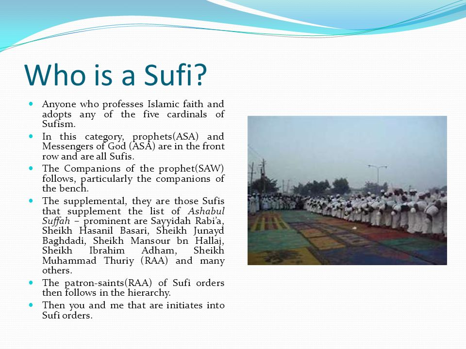 Who is a Sufi Anyone who professes Islamic faith and adopts any of the five cardinals of Sufism.