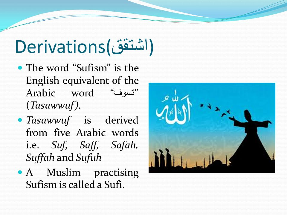 Derivations(اشتقق) The word Sufism is the English equivalent of the Arabic word تسوف (Tasawwuf).