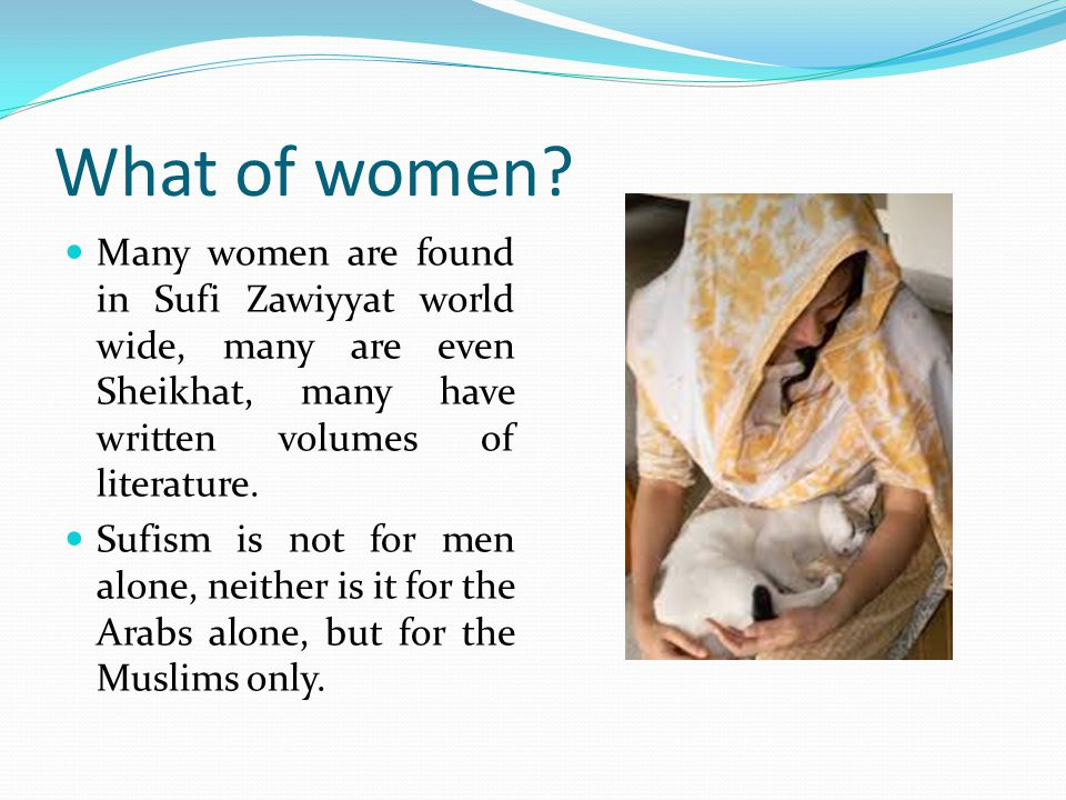 What of women Many women are found in Sufi Zawiyyat world wide, many are even Sheikhat, many have written volumes of literature.