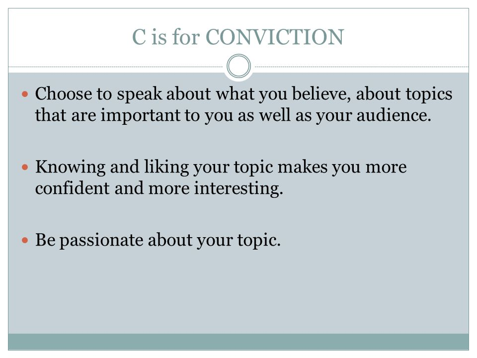 C is for CONVICTION Choose to speak about what you believe, about topics that are important to you as well as your audience.