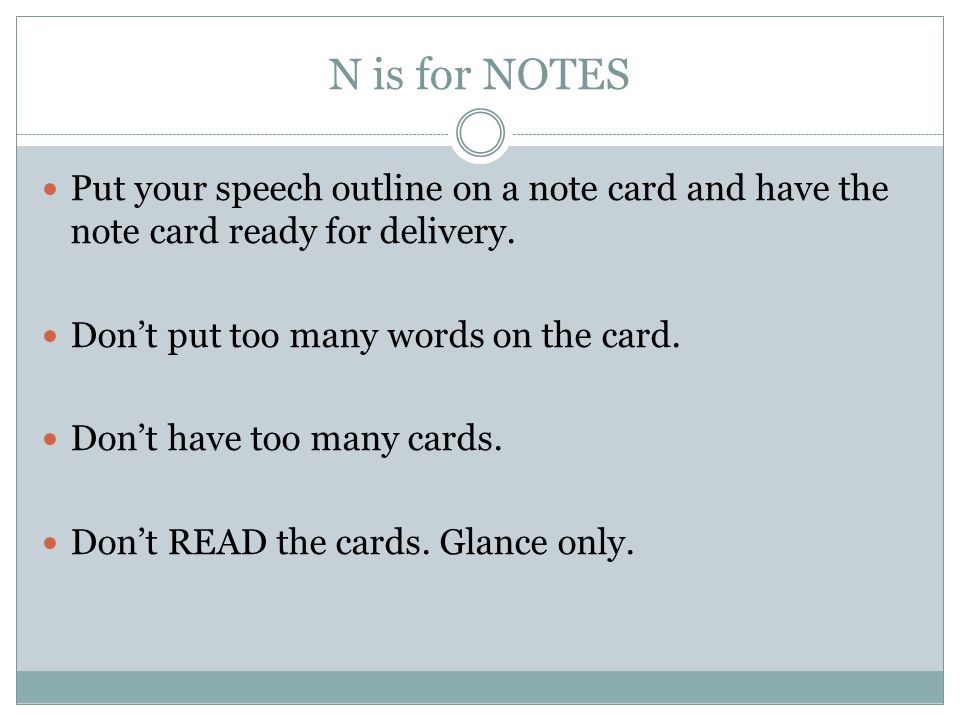 N is for NOTES Put your speech outline on a note card and have the note card ready for delivery. Don't put too many words on the card.