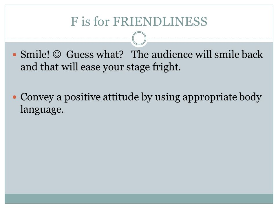 F is for FRIENDLINESS Smile!  Guess what The audience will smile back and that will ease your stage fright.