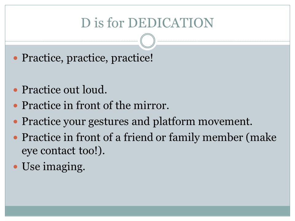 D is for DEDICATION Practice, practice, practice! Practice out loud.