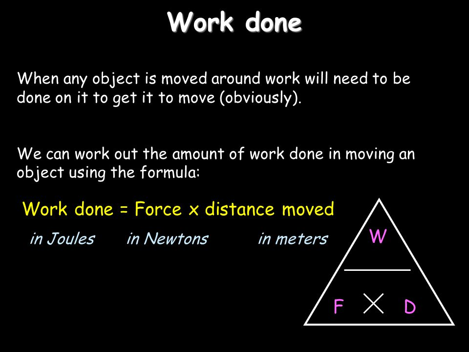 Work done Work done = Force x distance moved W D F