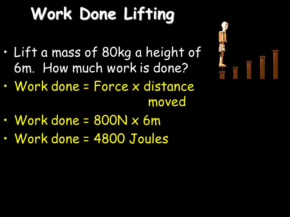 Work Done Lifting Lift a mass of 80kg a height of 6m. How much work is done Work done = Force x distance moved.