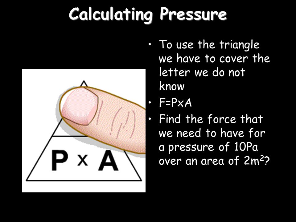 Calculating Pressure To use the triangle we have to cover the letter we do not know. F=PxA.