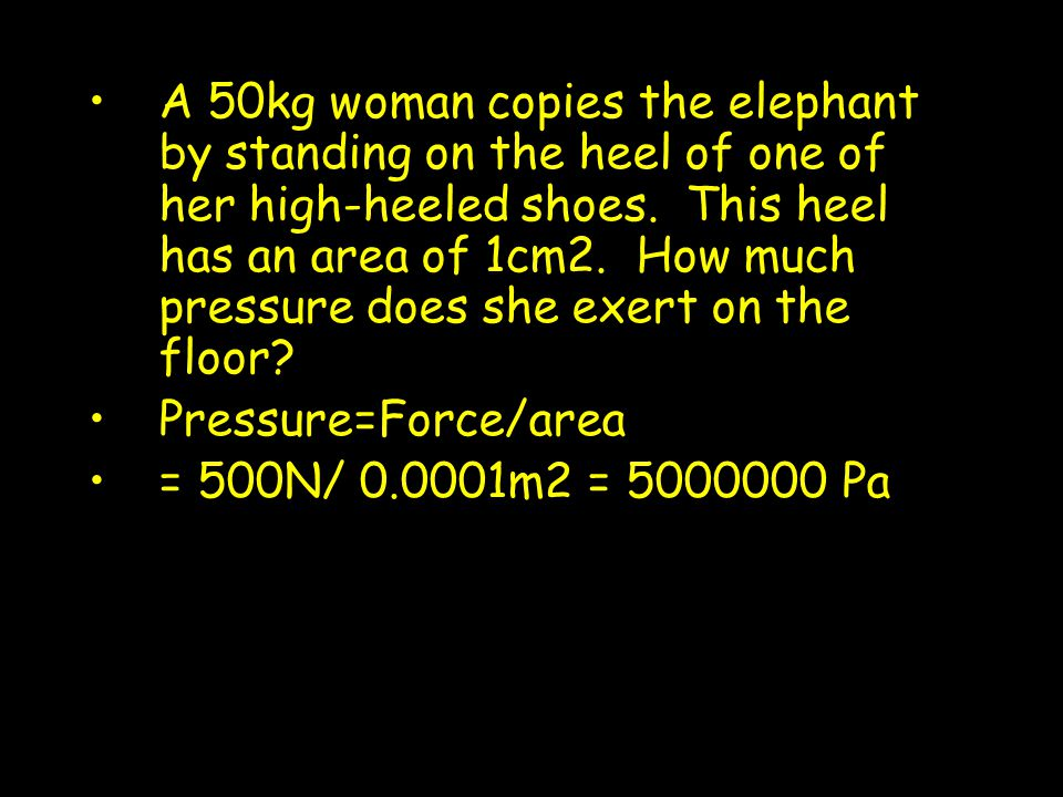 A 50kg woman copies the elephant by standing on the heel of one of her high-heeled shoes. This heel has an area of 1cm2. How much pressure does she exert on the floor