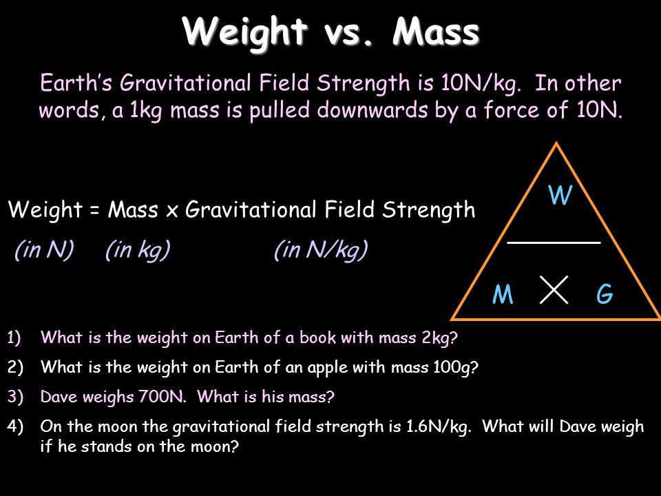 Weight vs. Mass Earth's Gravitational Field Strength is 10N/kg. In other words, a 1kg mass is pulled downwards by a force of 10N.