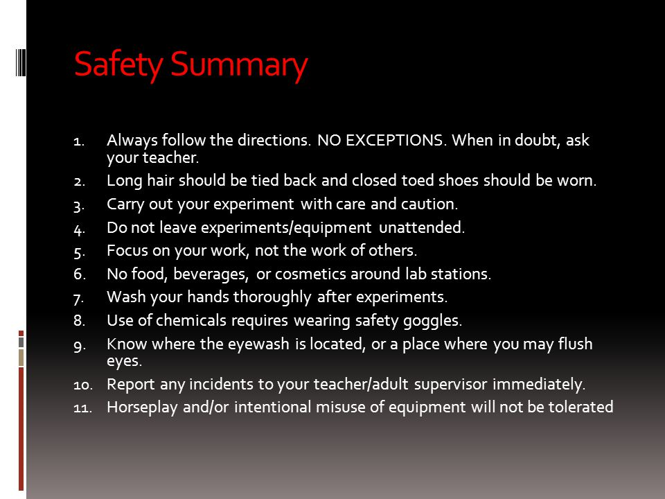 Safety Summary Always follow the directions. NO EXCEPTIONS. When in doubt, ask your teacher.
