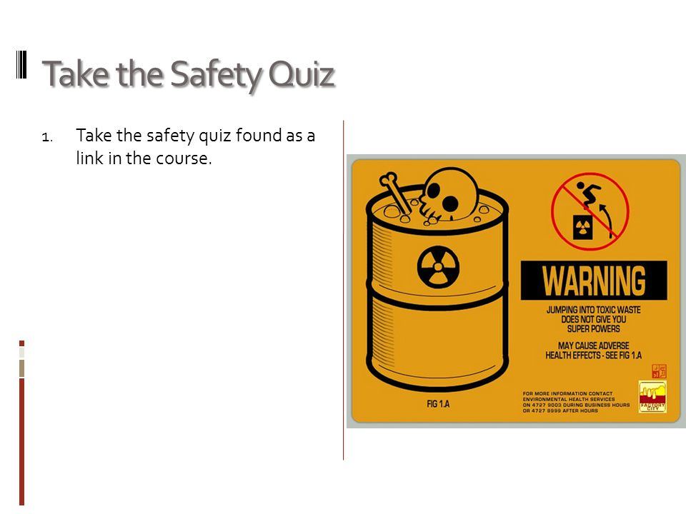 Take the Safety Quiz Take the safety quiz found as a link in the course.