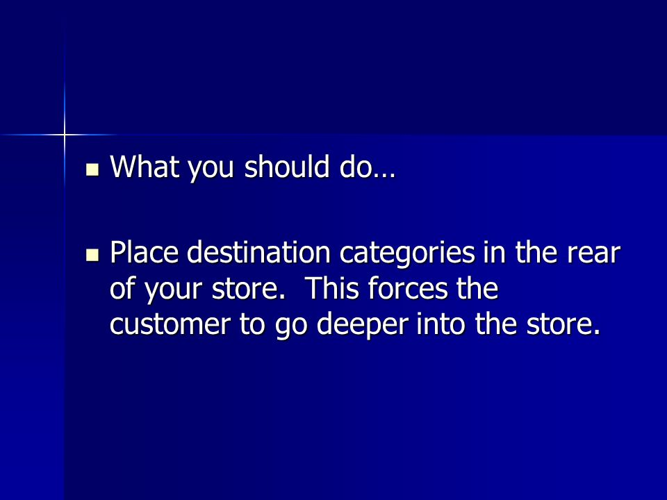 What you should do… Place destination categories in the rear of your store.