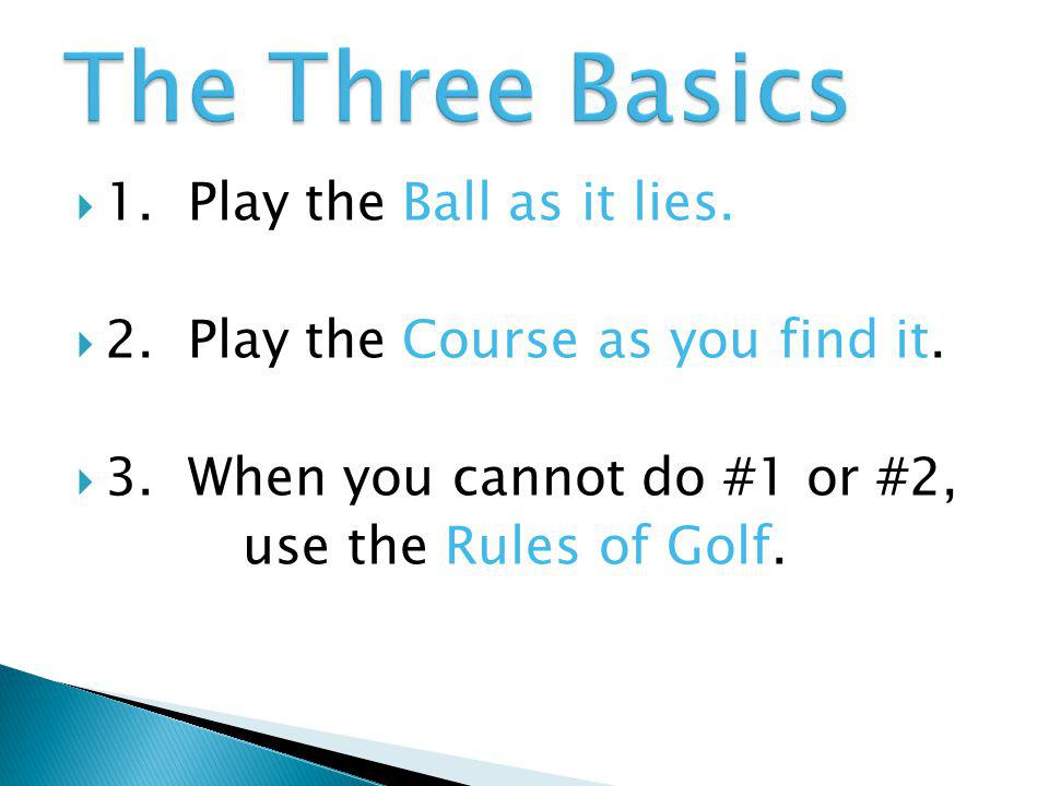 The Three Basics 1. Play the Ball as it lies.