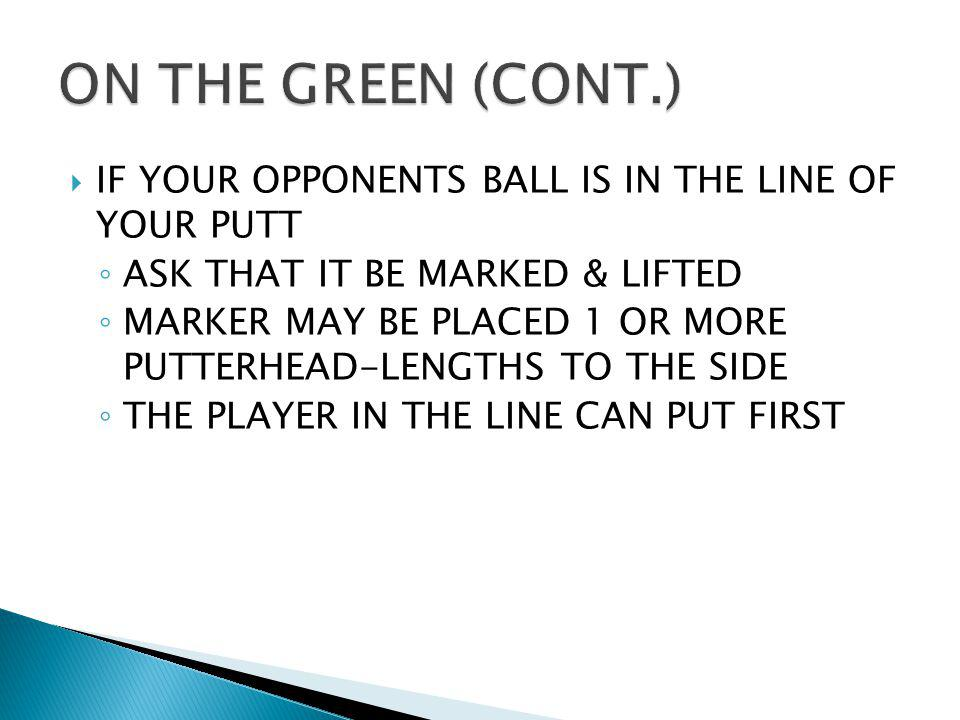 ON THE GREEN (CONT.) IF YOUR OPPONENTS BALL IS IN THE LINE OF YOUR PUTT. ASK THAT IT BE MARKED & LIFTED.