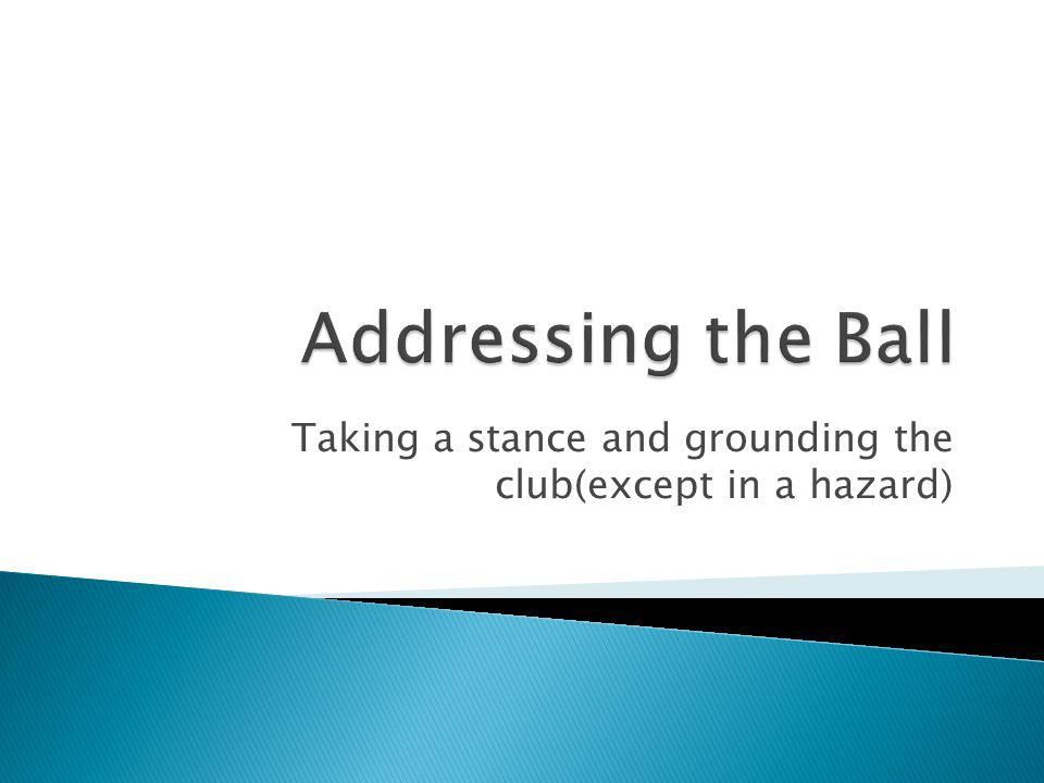 Taking a stance and grounding the club(except in a hazard)