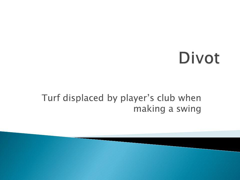 Turf displaced by player's club when making a swing