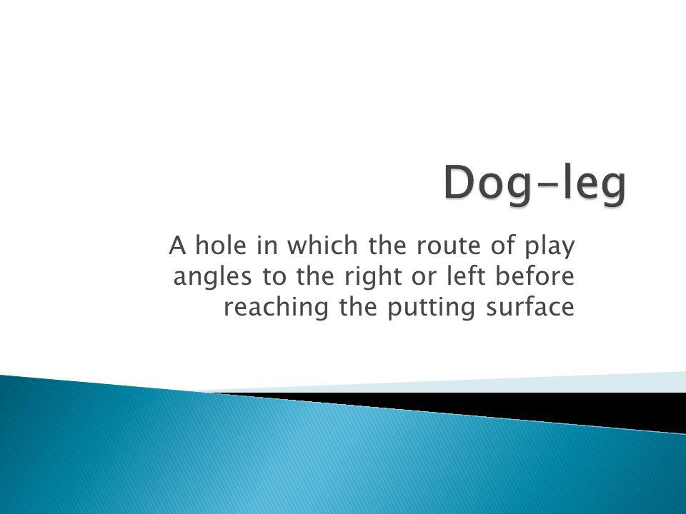 Dog-leg A hole in which the route of play angles to the right or left before reaching the putting surface.
