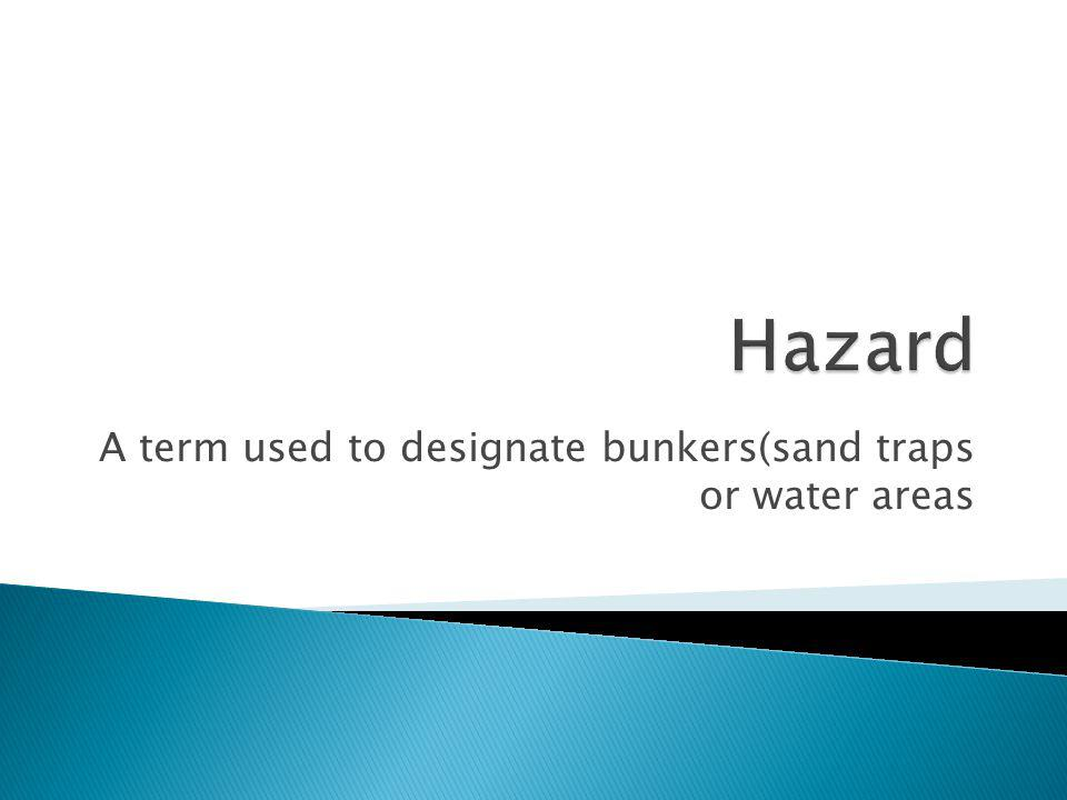 A term used to designate bunkers(sand traps or water areas