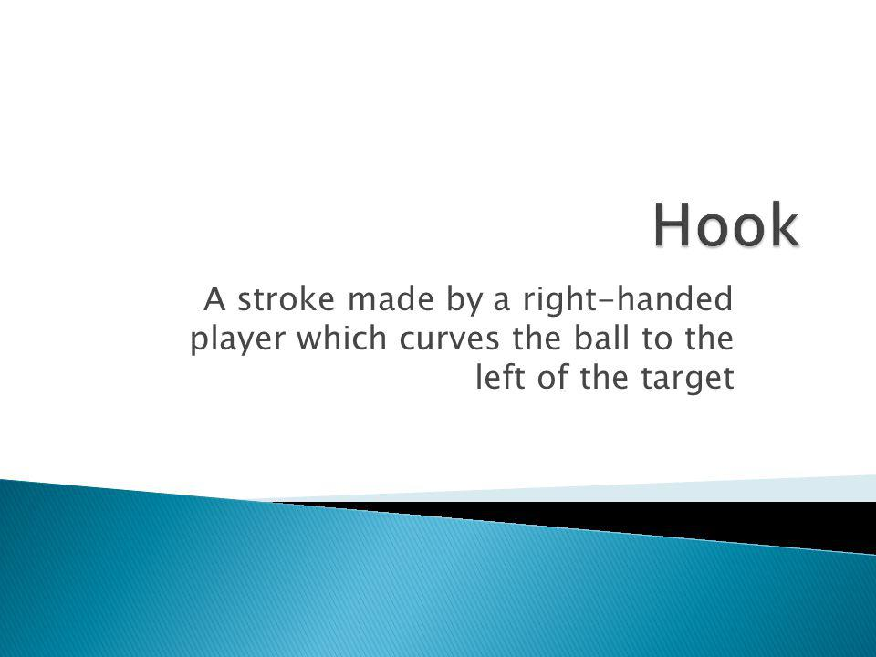 Hook A stroke made by a right-handed player which curves the ball to the left of the target