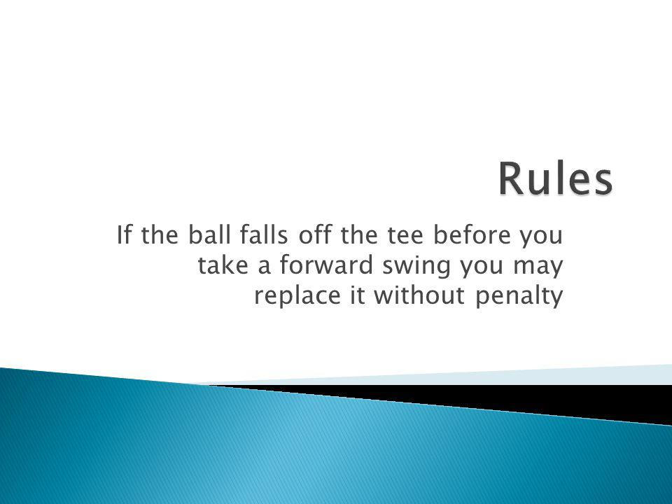 Rules If the ball falls off the tee before you take a forward swing you may replace it without penalty.
