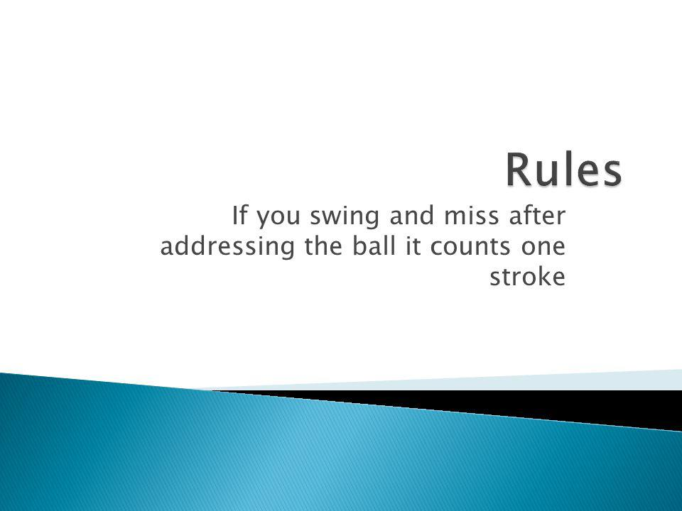 If you swing and miss after addressing the ball it counts one stroke