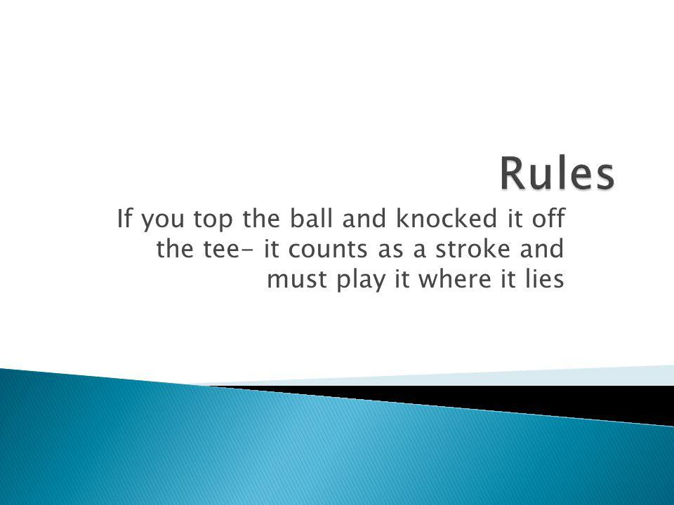 Rules If you top the ball and knocked it off the tee- it counts as a stroke and must play it where it lies.
