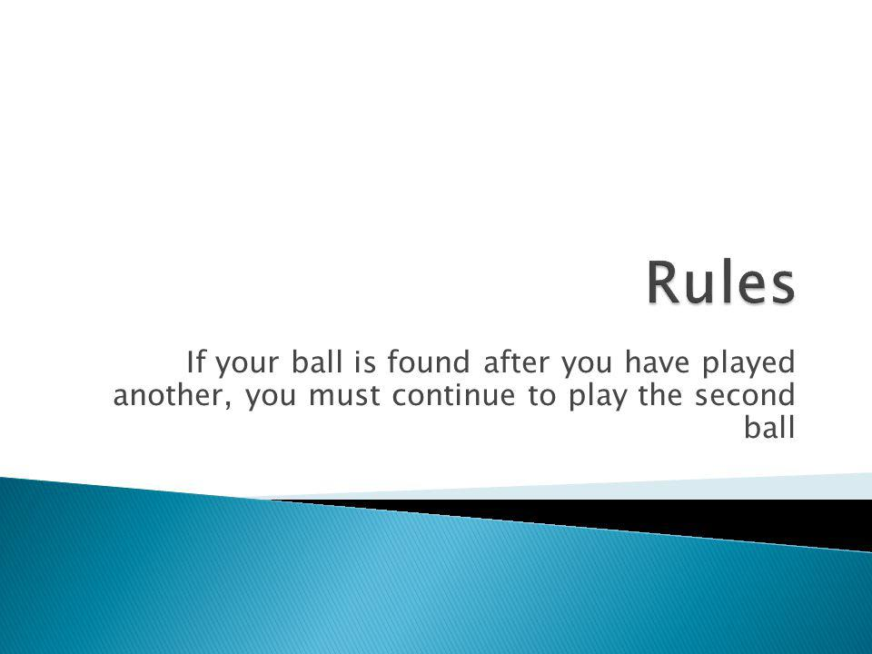 Rules If your ball is found after you have played another, you must continue to play the second ball.