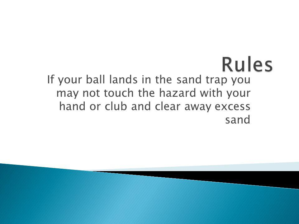 Rules If your ball lands in the sand trap you may not touch the hazard with your hand or club and clear away excess sand.