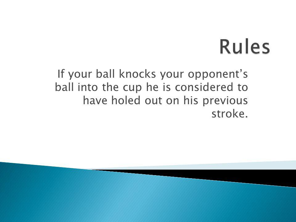 Rules If your ball knocks your opponent's ball into the cup he is considered to have holed out on his previous stroke.
