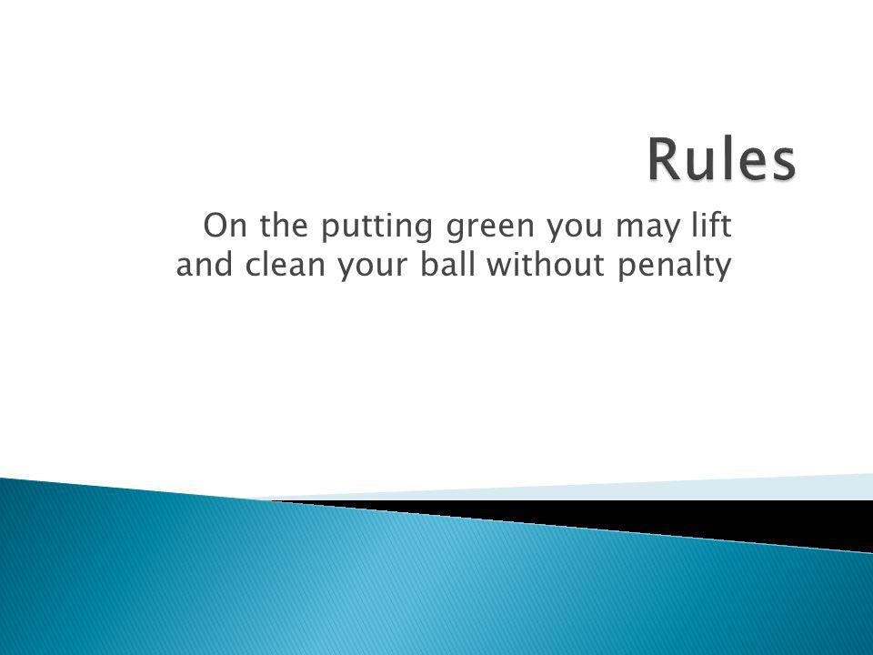 On the putting green you may lift and clean your ball without penalty