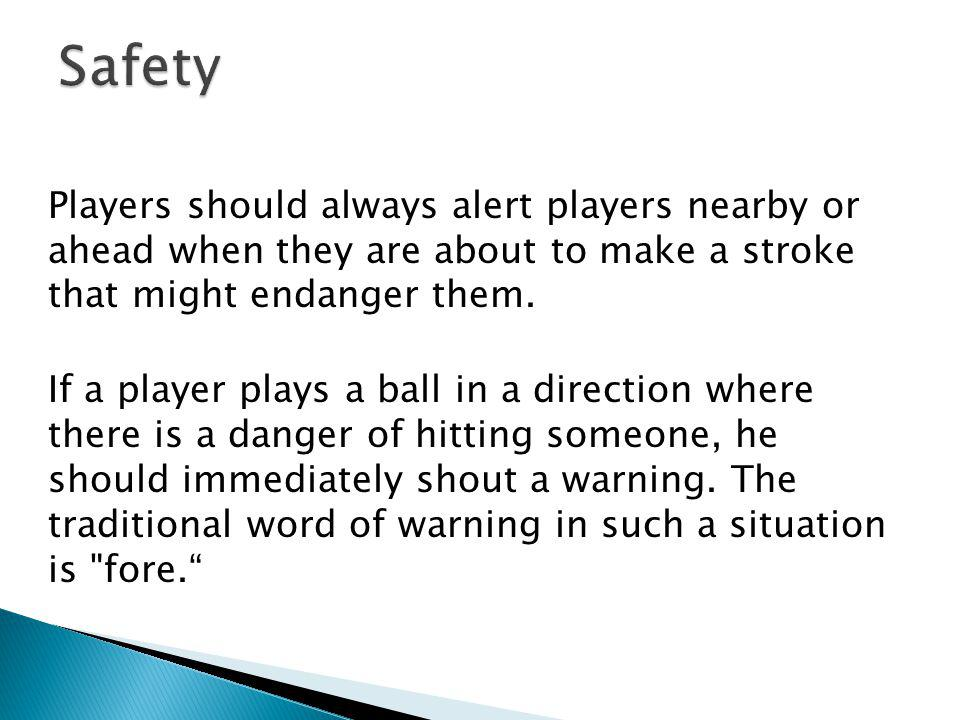 Safety Players should always alert players nearby or ahead when they are about to make a stroke that might endanger them.