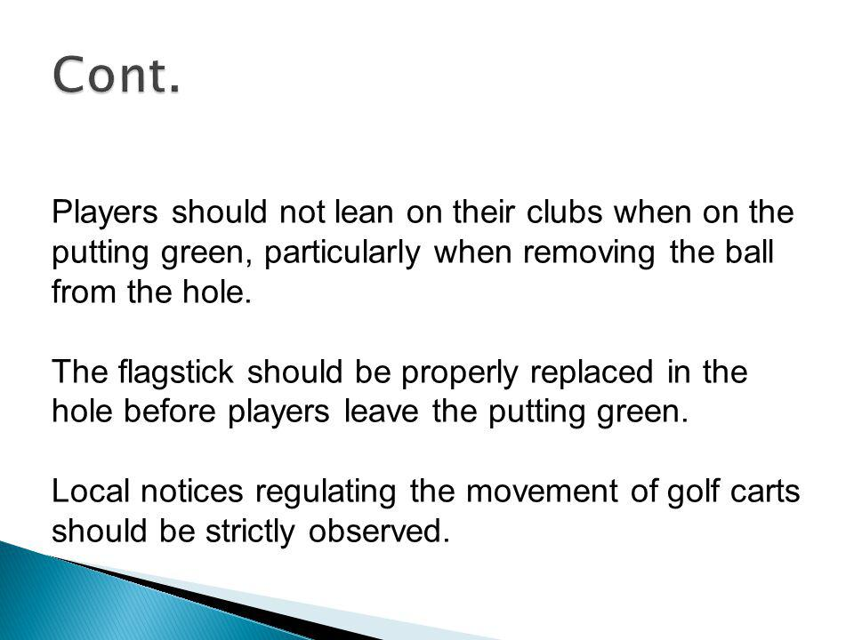 Cont. Players should not lean on their clubs when on the putting green, particularly when removing the ball from the hole.