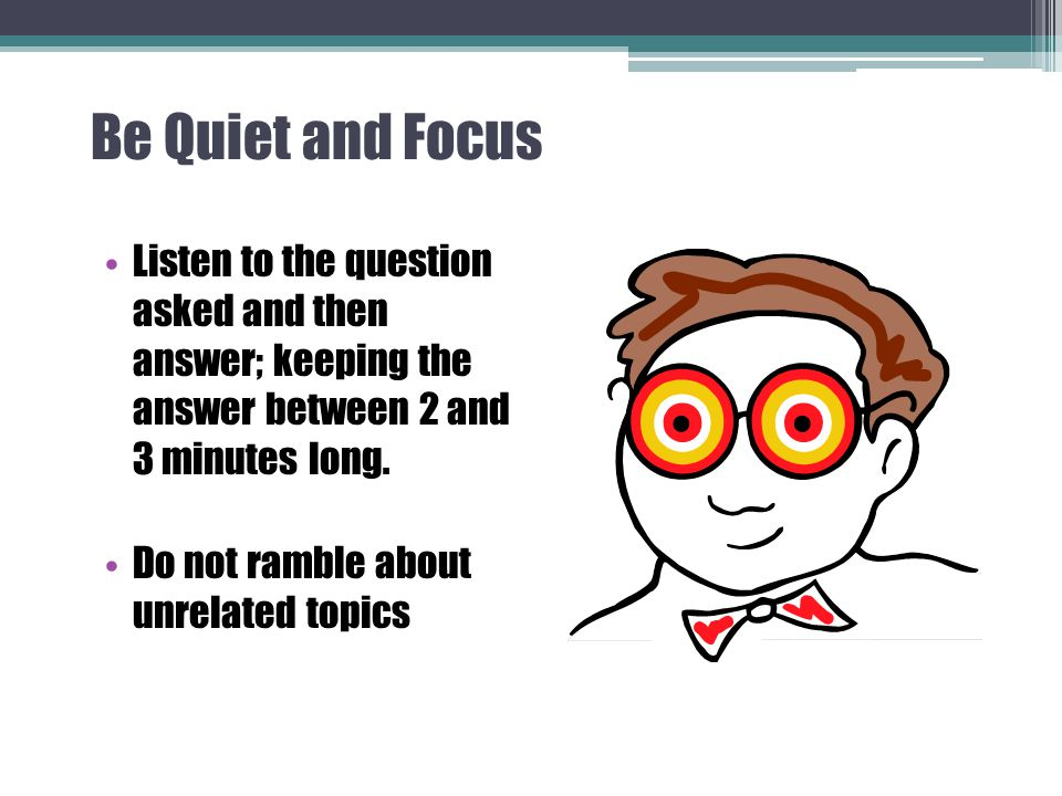 Be Quiet and Focus Listen to the question asked and then answer; keeping the answer between 2 and 3 minutes long.
