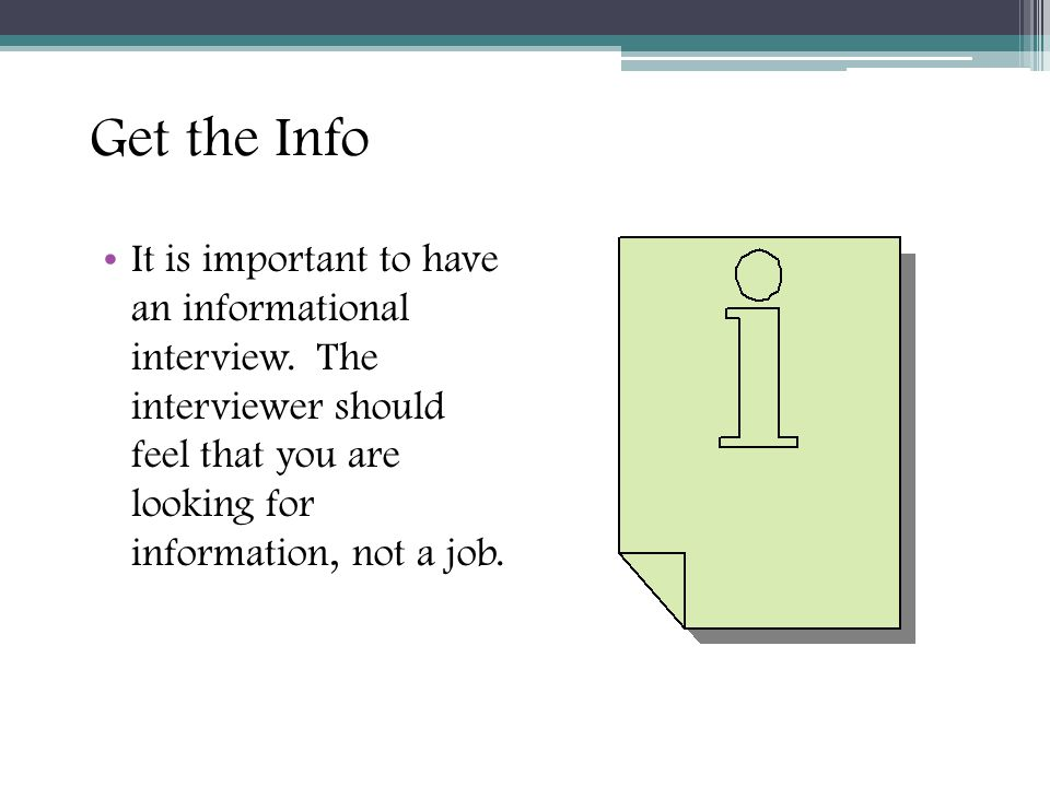Get the Info It is important to have an informational interview.