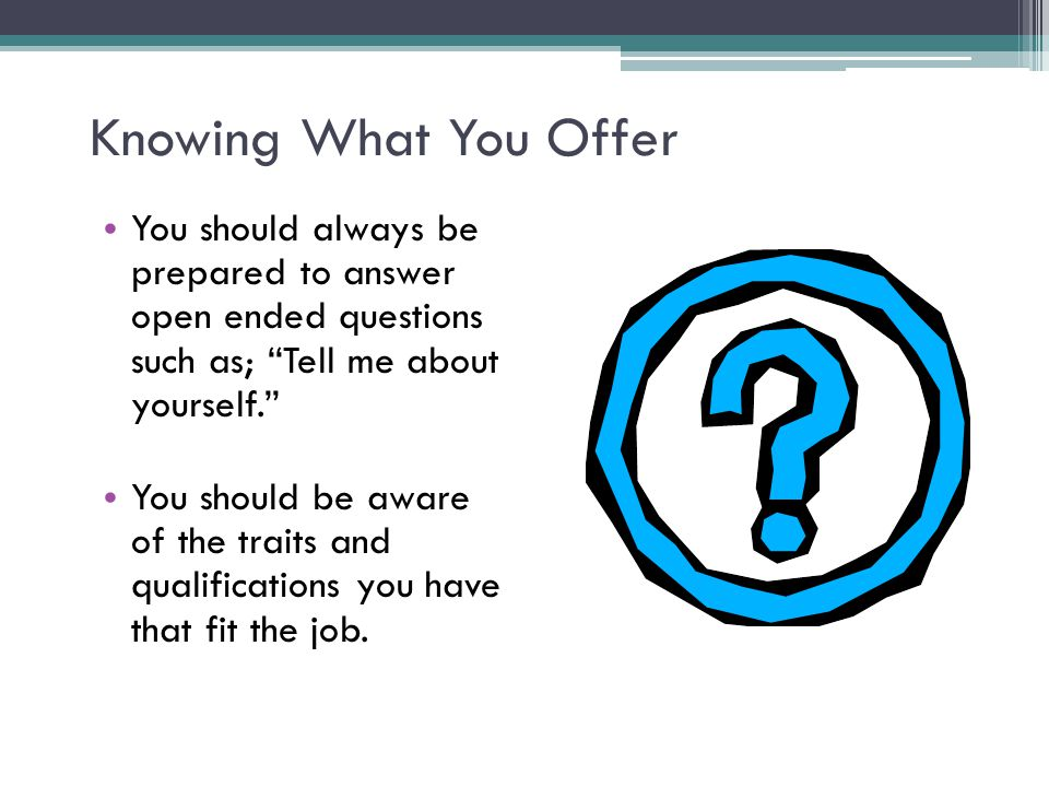 Knowing What You Offer You should always be prepared to answer open ended questions such as; Tell me about yourself.