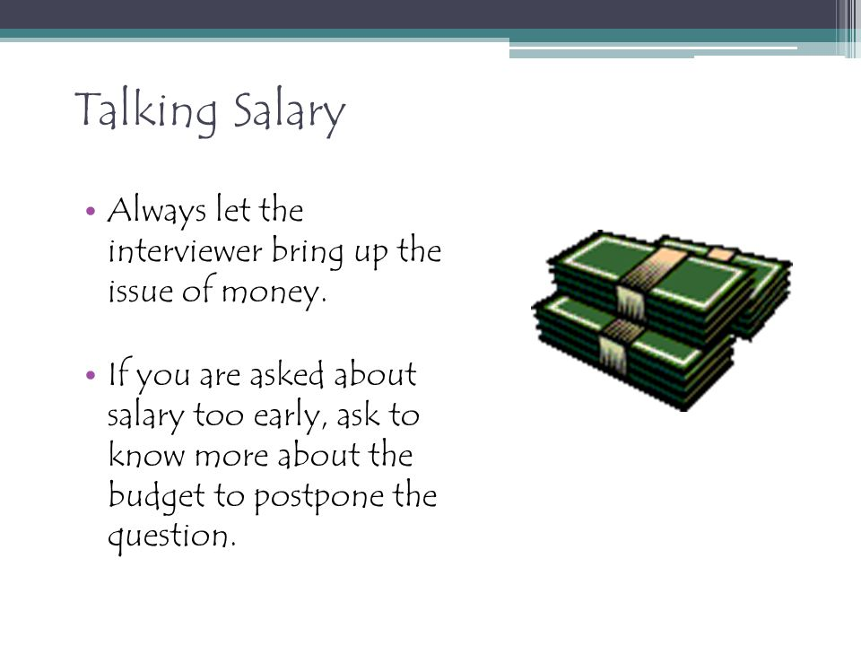 Talking Salary Always let the interviewer bring up the issue of money.