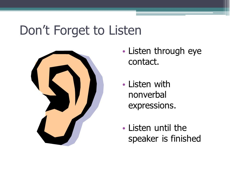 Don't Forget to Listen Listen through eye contact.