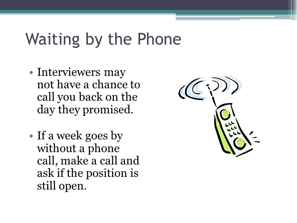 Waiting by the Phone Interviewers may not have a chance to call you back on the day they promised.
