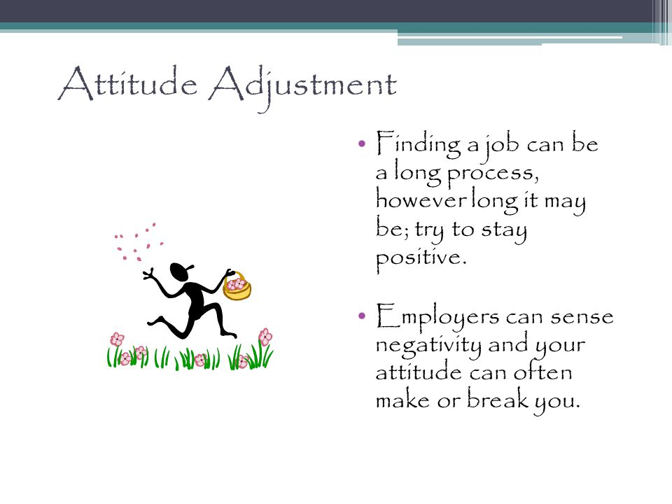 Attitude Adjustment Finding a job can be a long process, however long it may be; try to stay positive.