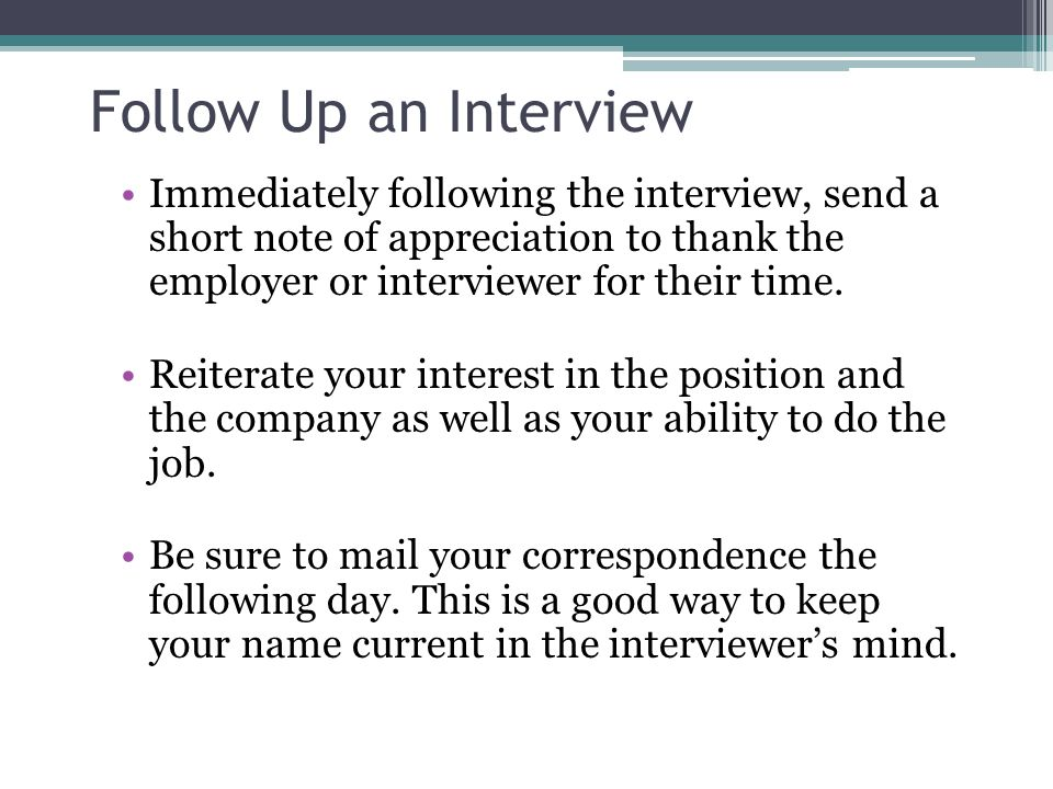 Follow Up an Interview Immediately following the interview, send a short note of appreciation to thank the employer or interviewer for their time.