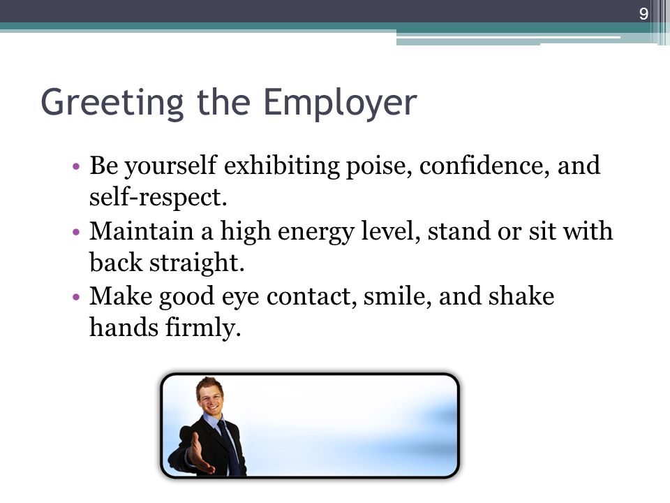Greeting the Employer Be yourself exhibiting poise, confidence, and self-respect. Maintain a high energy level, stand or sit with back straight.