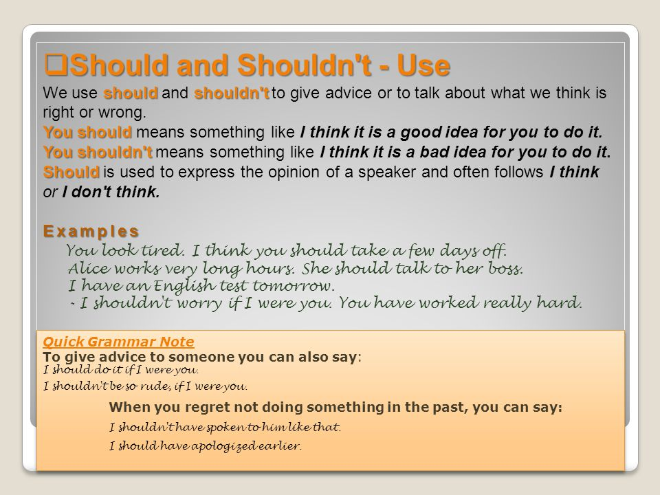 Should and Shouldn t - Use We use should and shouldn t to give advice or to talk about what we think is right or wrong. You should means something like I think it is a good idea for you to do it. You shouldn t means something like I think it is a bad idea for you to do it. Should is used to express the opinion of a speaker and often follows I think or I don t think. Examples