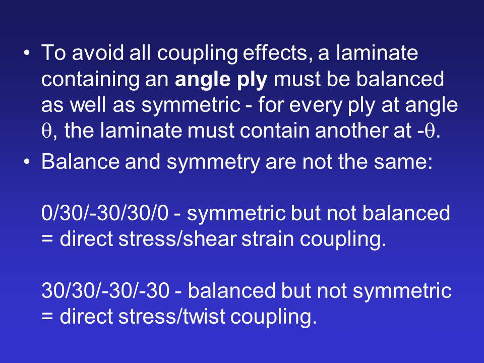 To avoid all coupling effects, a laminate containing an angle ply must be balanced as well as symmetric - for every ply at angle q, the laminate must contain another at -q.