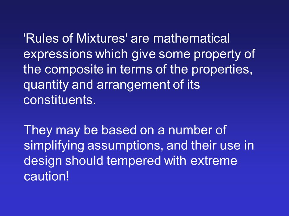 Rules of Mixtures are mathematical expressions which give some property of the composite in terms of the properties, quantity and arrangement of its constituents.